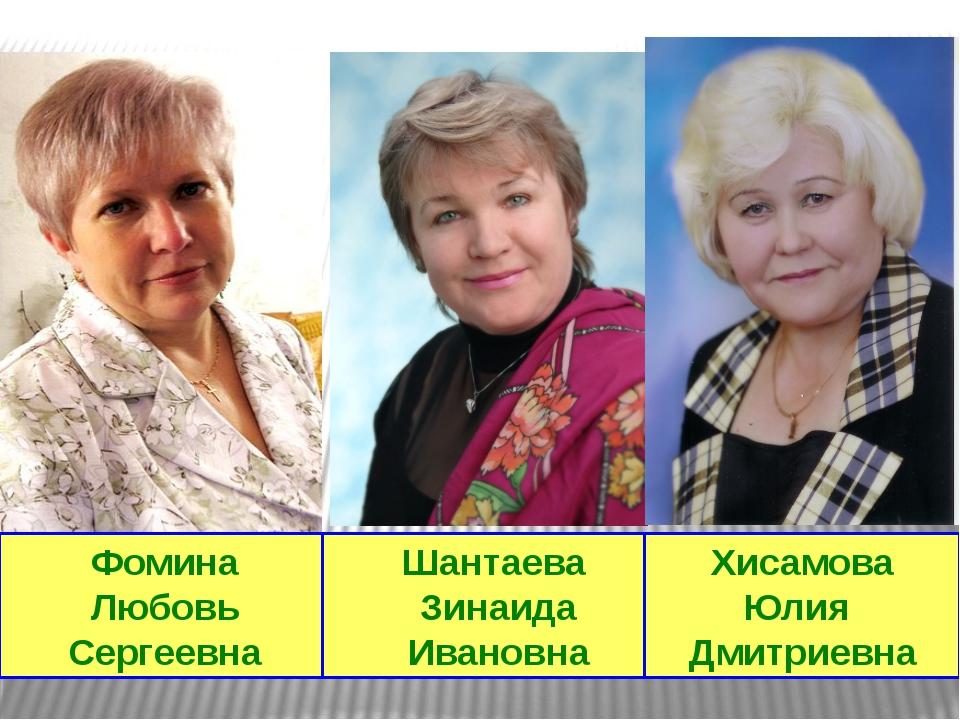 Фомина Любовь Сергеевна Шантаева Зинаида Ивановна Хисамова Юлия Дмитриевна