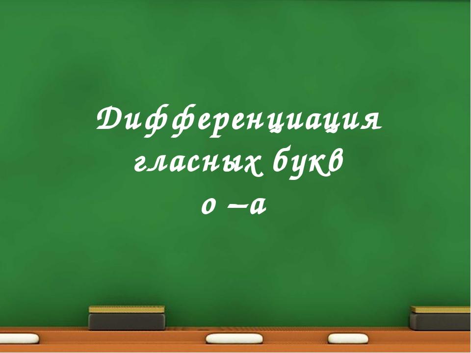 Дифференциация гласных букв о –а