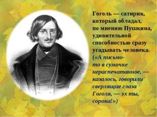 Гоголь— сатирик, который обладал, помнению Пушкина, удивительной способност
