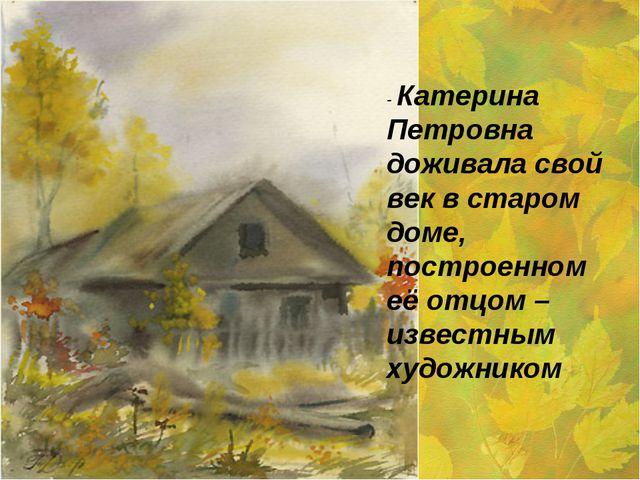 - Катерина Петровна доживала свой век в старом доме, построенном её отцом – и...