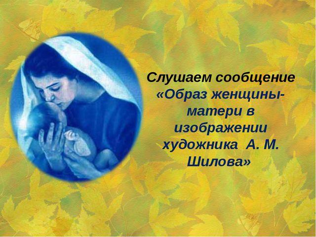 Слушаем сообщение «Образ женщины-матери в изображении художника А. М. Шилова»