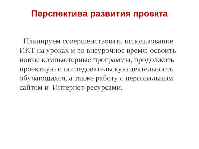 Перспектива развития проекта Планируем совершенствовать использование ИКТ на...