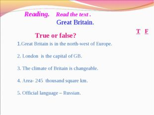 True or false? F T 1.Great Britain is in the north-west of Europe. 2. London