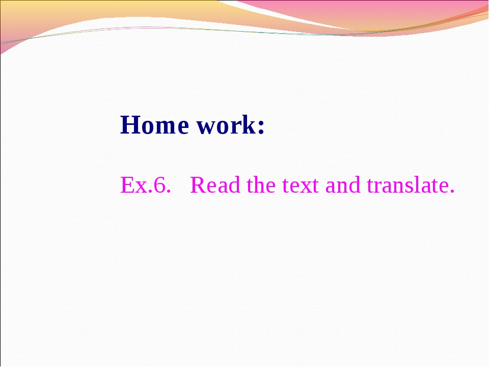 Home work: Ex.6. Read the text and translate.