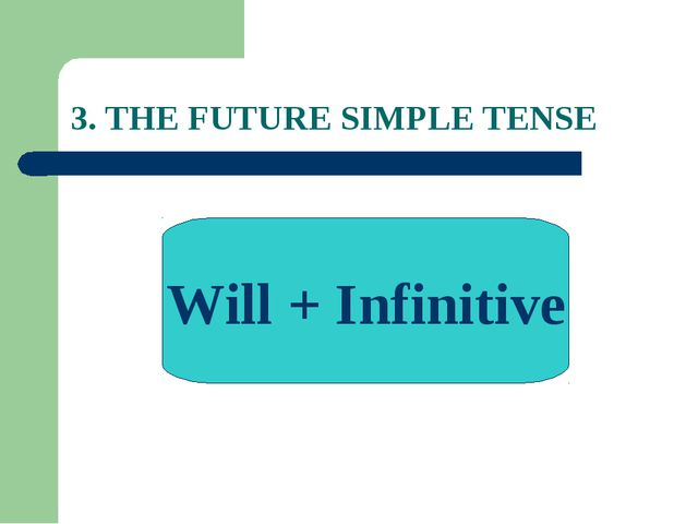 3. THE FUTURE SIMPLE TENSE Will + Infinitive