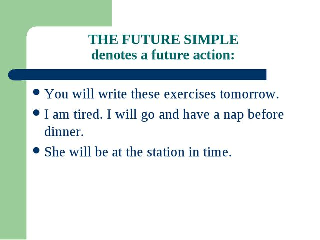 THE FUTURE SIMPLE denotes a future action: You will write these exercises tom...