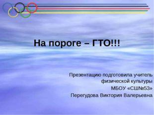 На пороге – ГТО!!! Презентацию подготовила учитель физической культуры МБОУ «