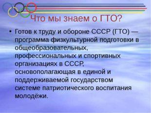 Что мы знаем о ГТО? Готов к труду и обороне СССР (ГТО)— программа физкультур