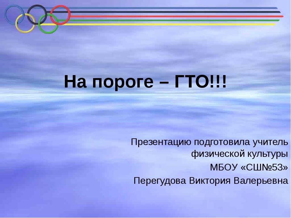 На пороге – ГТО!!! Презентацию подготовила учитель физической культуры МБОУ «...