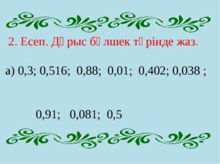 2. Есеп. Дұрыс бөлшек түрінде жаз. а) 0,3; 0,516; 0,88; 0,01; 0,402; 0,038 ;