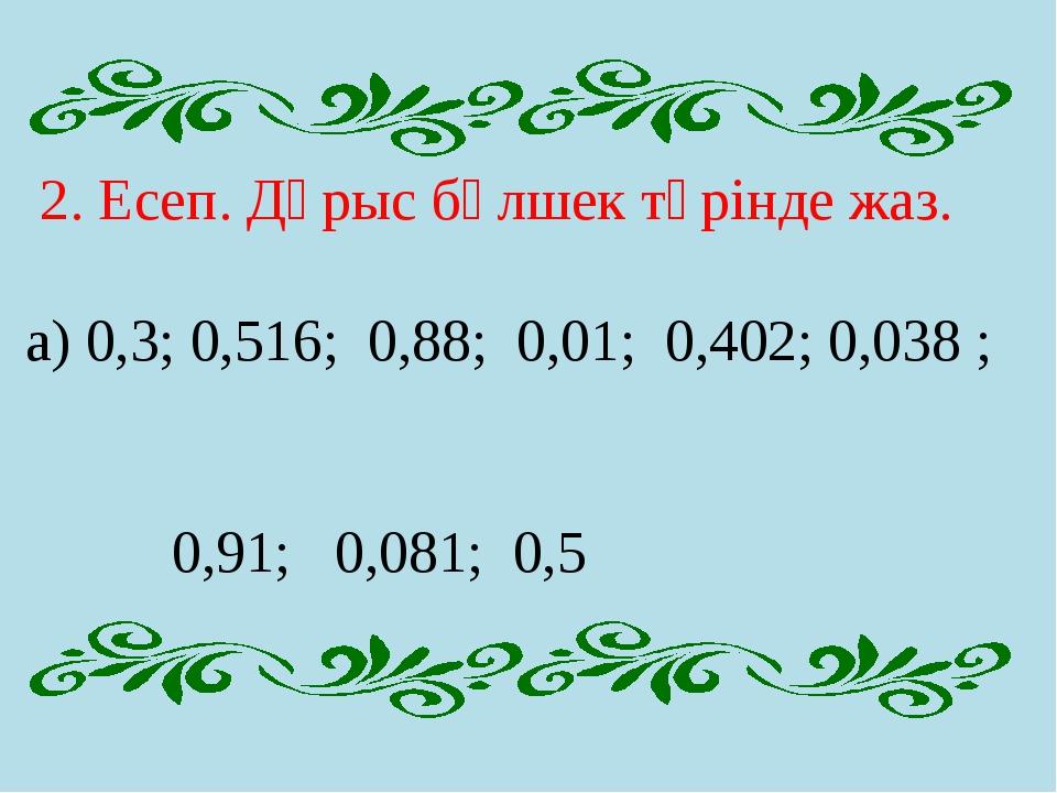 2. Есеп. Дұрыс бөлшек түрінде жаз. а) 0,3; 0,516; 0,88; 0,01; 0,402; 0,038 ;...