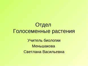 Отдел Голосеменные растения Учитель биологии Меньшакова Светлана Васильевна