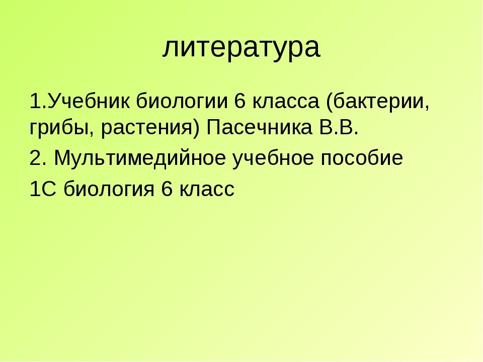литература 1.Учебник биологии 6 класса (бактерии, грибы, растения) Пасечника...