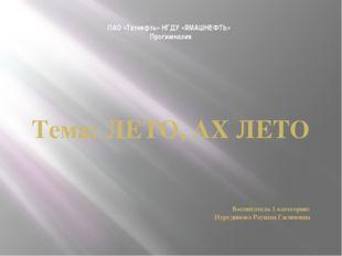 ПАО «Татнефть» НГДУ «ЯМАШНЕФТЬ» Прогимназия Тема: ЛЕТО, АХ ЛЕТО Воспитатель