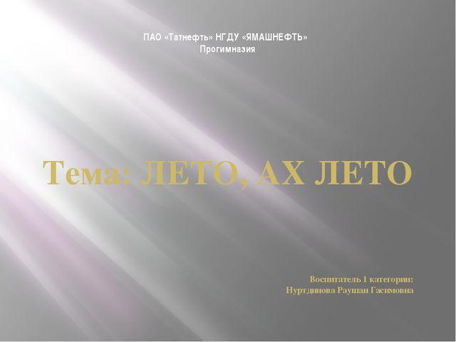 ПАО «Татнефть» НГДУ «ЯМАШНЕФТЬ» Прогимназия Тема: ЛЕТО, АХ ЛЕТО Воспитатель...