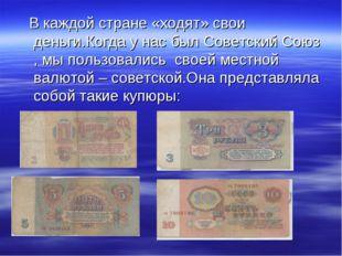 В каждой стране «ходят» свои деньги.Когда у нас был Советский Союз , мы поль