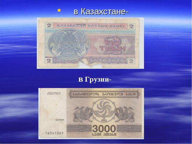 в Казахстане- в Грузии-