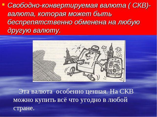 Свободно-конвертируемая валюта ( СКВ)-валюта, которая может быть беспрепятств...