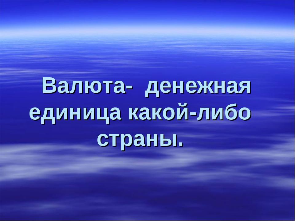 Валюта- денежная единица какой-либо страны.