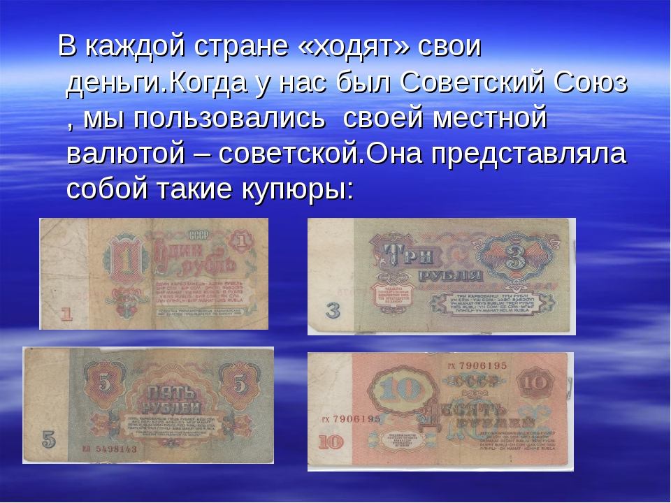 В каждой стране «ходят» свои деньги.Когда у нас был Советский Союз , мы поль...