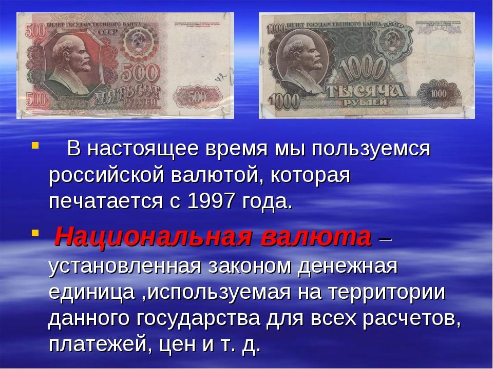 В настоящее время мы пользуемся российской валютой, которая печатается с 199...