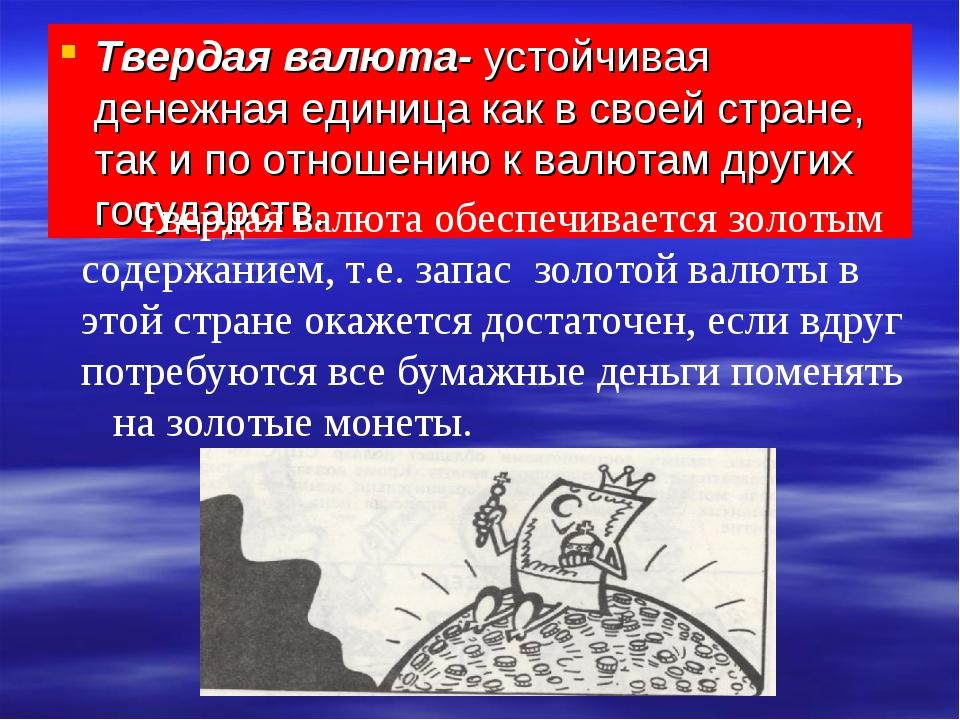 Твердая валюта- устойчивая денежная единица как в своей стране, так и по отно...
