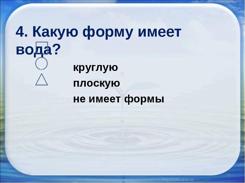 4. Какую форму имеет вода? круглую плоскую не имеет формы * *