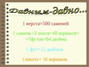 1 верста=500 саженей 1 сажень=3 локтя=48 вершков= =7футов=84 дюйма 1 фут=12 д