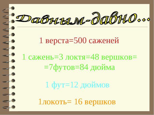 1 верста=500 саженей 1 сажень=3 локтя=48 вершков= =7футов=84 дюйма 1 фут=12 д...