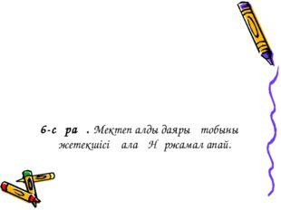 6-сұрақ. Мектеп алды даярық тобының жетекшісі Қалақ Нұржамал апай.