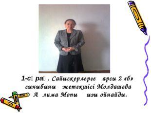 1-сұрақ. Сайыскерлерге қарсы 2 «б» сыныбының жетекшісі Молдашева Ақлима Мопық