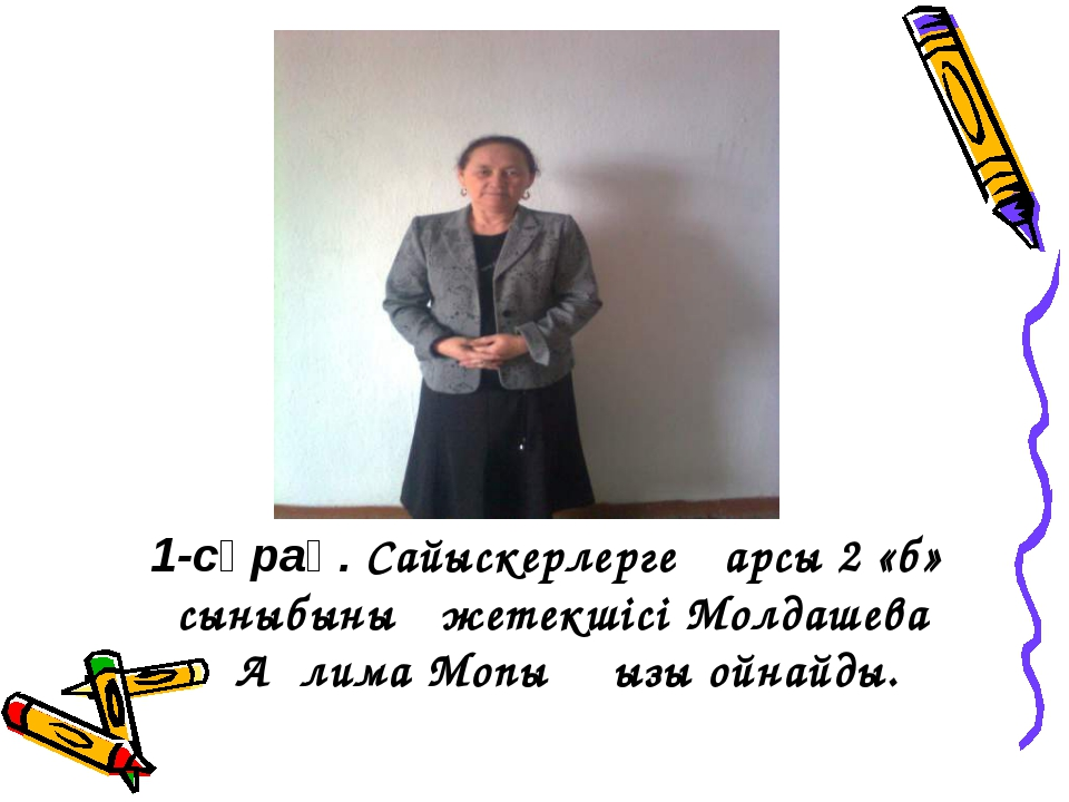 1-сұрақ. Сайыскерлерге қарсы 2 «б» сыныбының жетекшісі Молдашева Ақлима Мопық...