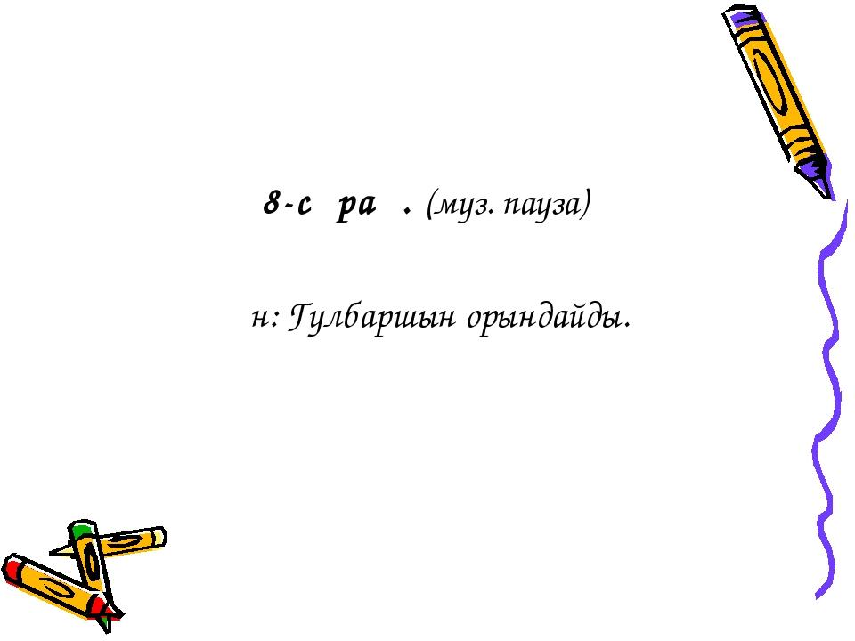 8-сұрақ. (муз. пауза) Ән: Гүлбаршын орындайды.