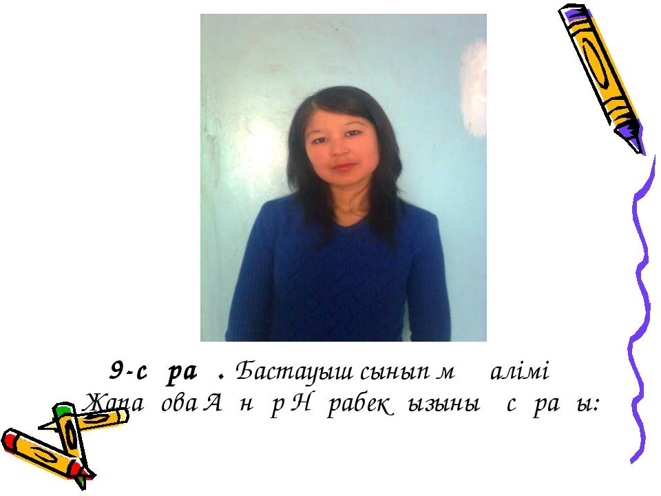 9-сұрақ. Бастауыш сынып мұғалімі Жапақова Ақнұр Нұрабекқызының сұрағы: