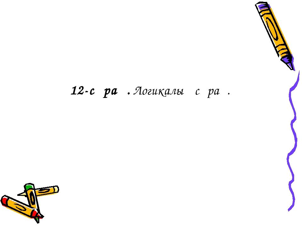 12-сұрақ. Логикалық сұрақ.