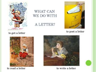 WHAT CAN WE DO WITH A LETTER? to get a letter to post a letter to read a lett