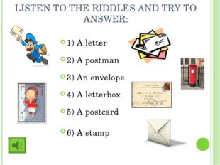 LISTEN TO THE RIDDLES AND TRY TO ANSWER: 1) A letter 2) A postman 3) An envel