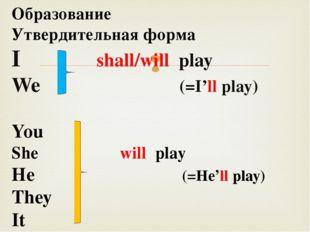 Образование Утвердительная форма I shall/will play We (=I'll play) You She w