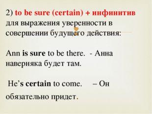 2) tо bе sure (certain) + инфинитив для выражения уверенности в совершении б