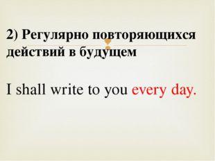 2) Регулярно повторяющихся действий в будущем I shall write to you every day