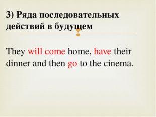 3) Ряда последовательных действий в будущем They will come home, have their