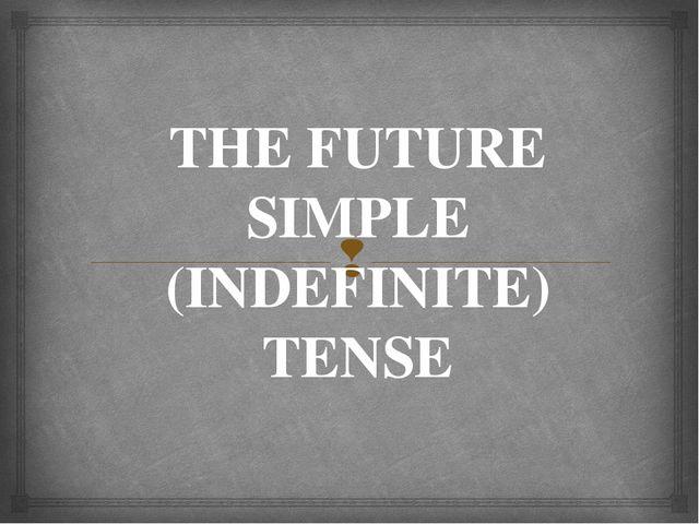 THE FUTURE SIMPLE (INDEFINITE) TENSE 