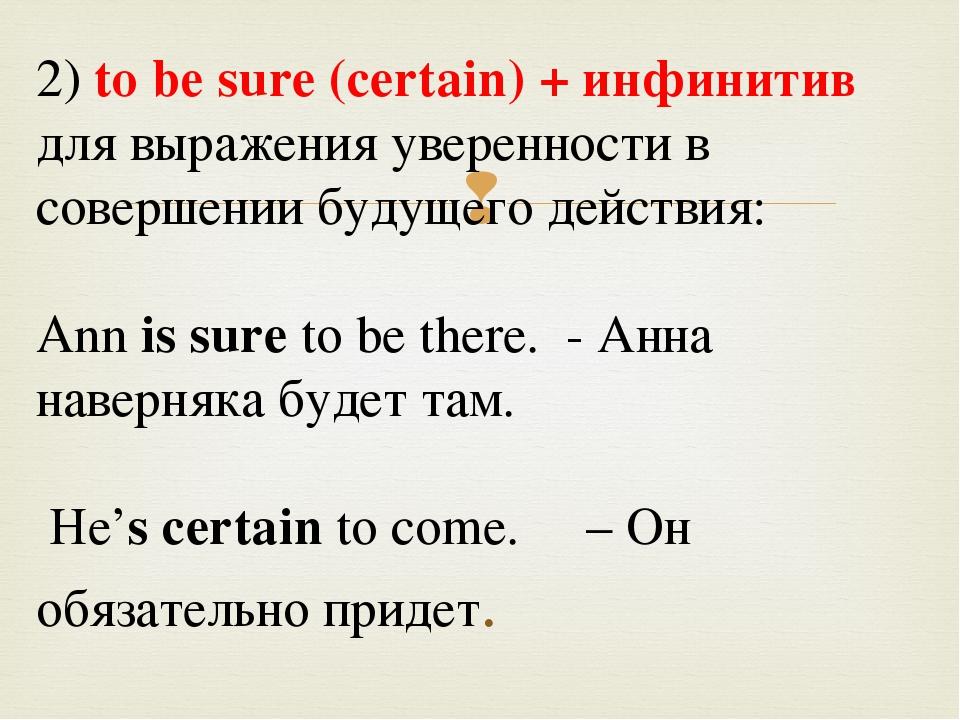 2) tо bе sure (certain) + инфинитив для выражения уверенности в совершении б...