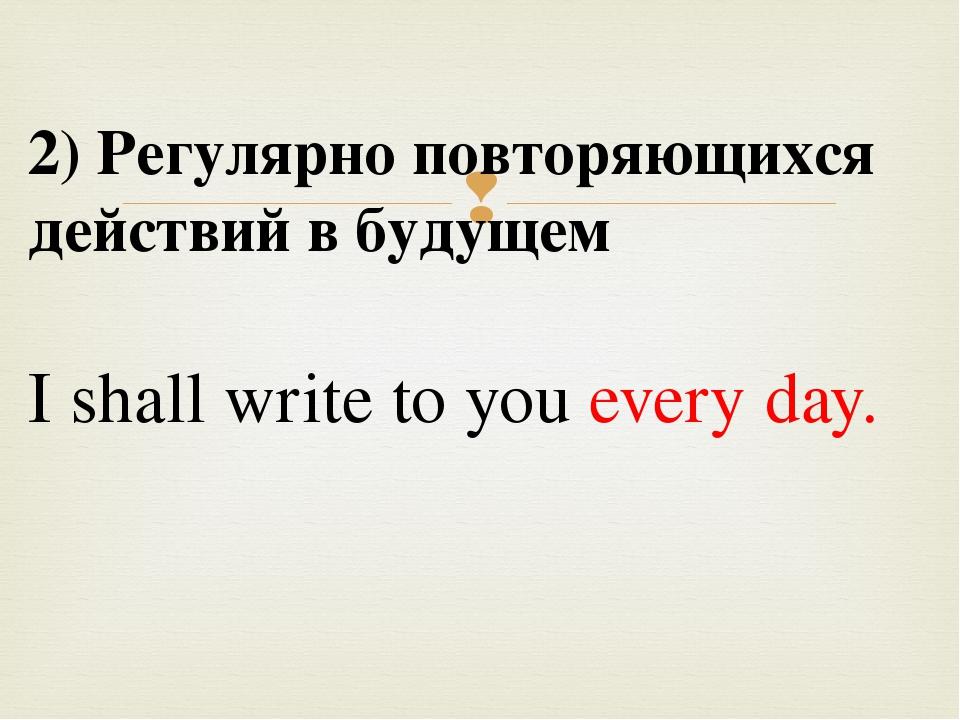 2) Регулярно повторяющихся действий в будущем I shall write to you every day...