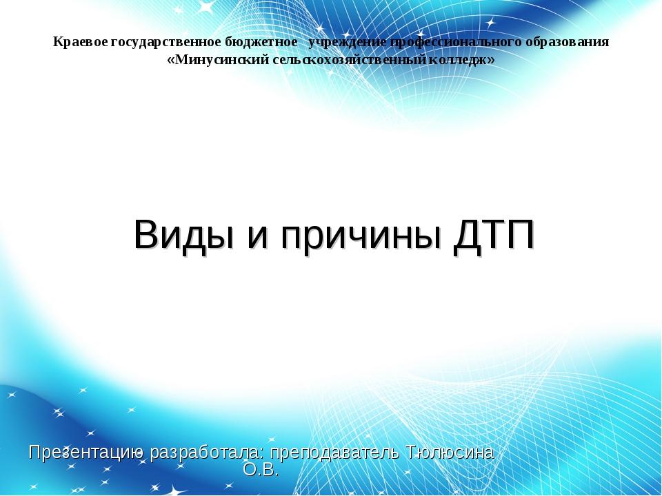 Виды и причины ДТП Презентацию разработала: преподаватель Тюлюсина О.В. Краев...