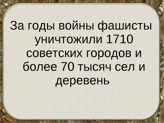За годы войны фашисты уничтожили 1710 советских городов и более 70 тысяч сел...