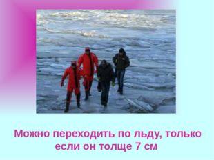 Можно переходить по льду, только если он толще 7 см