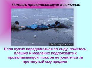 Помощь провалившемуся в полынью Если нужно передвигаться по льду, ложитесь пл