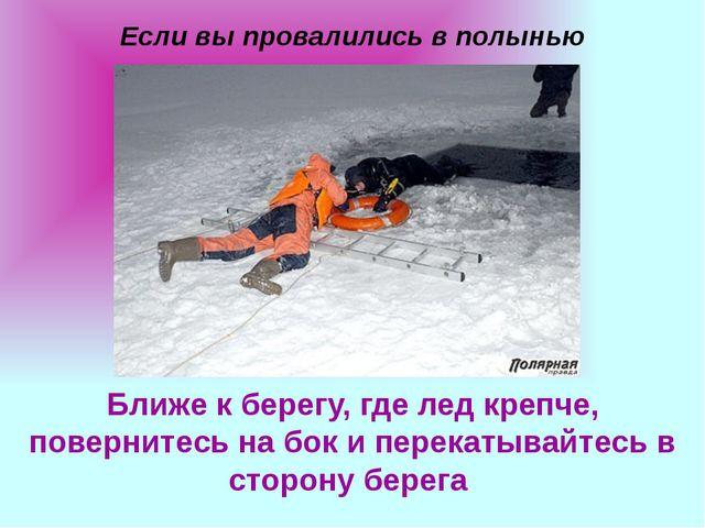 Если вы провалились в полынью Ближе к берегу, где лед крепче, повернитесь на...