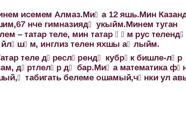 Минем исемем Алмаз.Миңа 12 яшь.Мин Казанда яшим,67 нче гимназиядә укыйм.Мине...